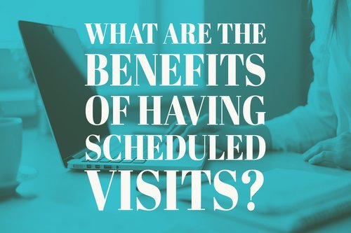 What are the benefits of having Scheduled Visits?